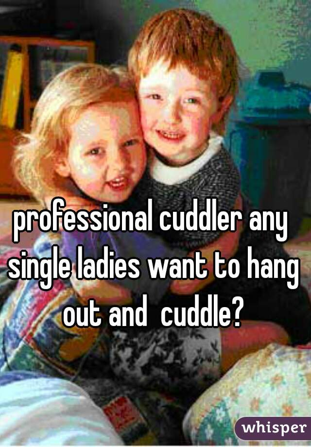 professional cuddler any single ladies want to hang out and  cuddle?