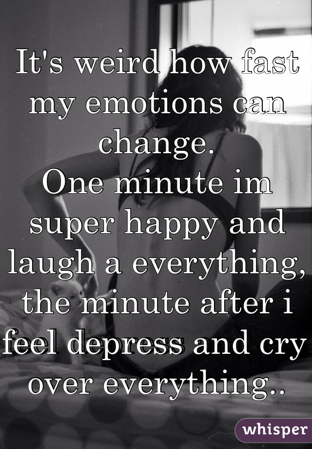 It's weird how fast my emotions can change. One minute im super happy and laugh a everything, the minute after i feel depress and cry over everything..