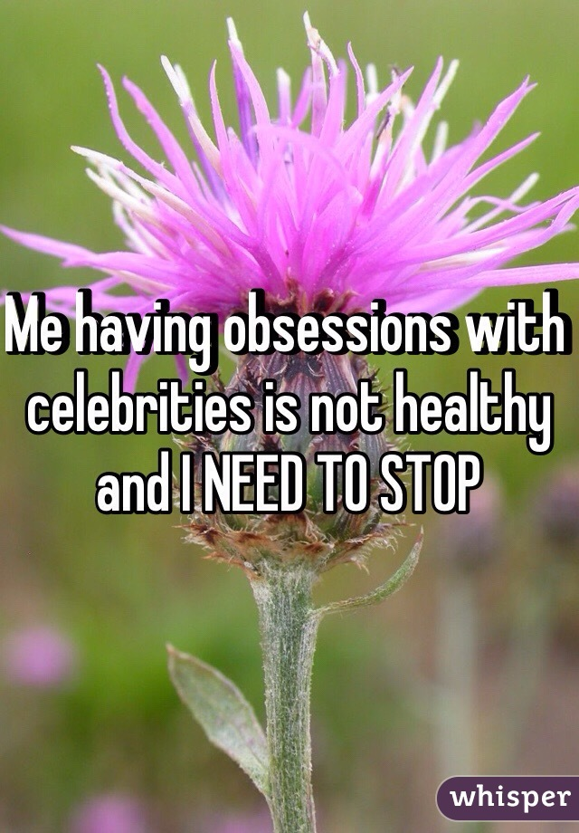 Me having obsessions with celebrities is not healthy and I NEED TO STOP