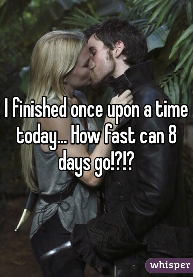 I finished once upon a time today... How fast can 8 days go!?!?