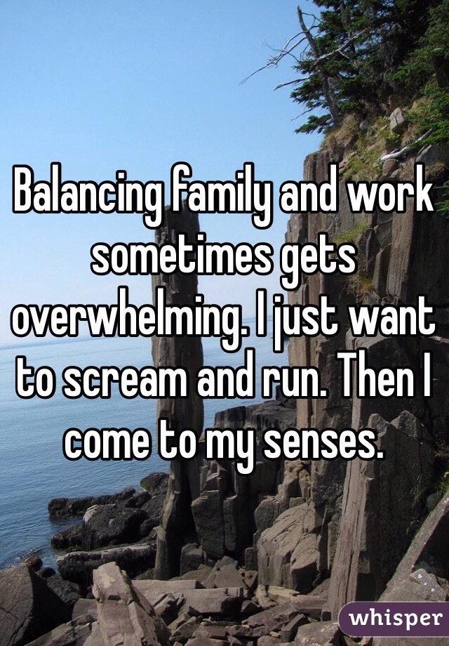 Balancing family and work sometimes gets overwhelming. I just want to scream and run. Then I come to my senses.