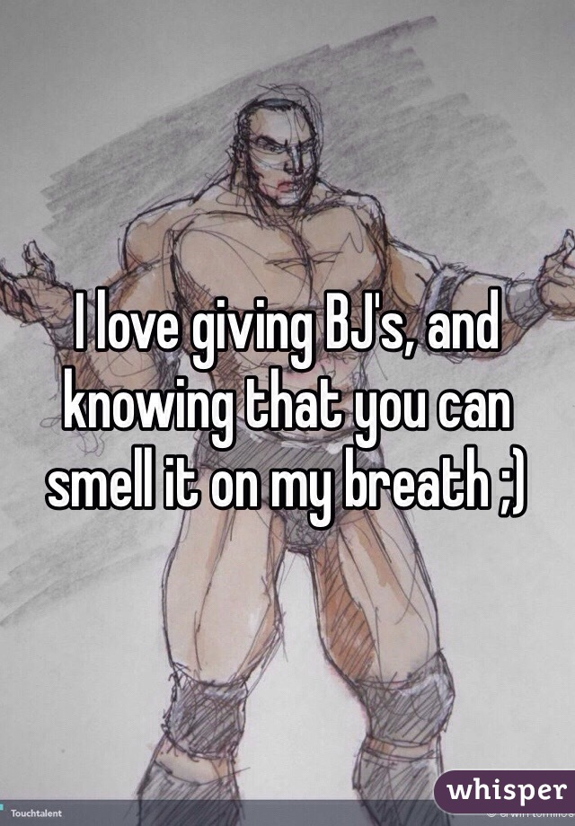 I love giving BJ's, and knowing that you can smell it on my breath ;)