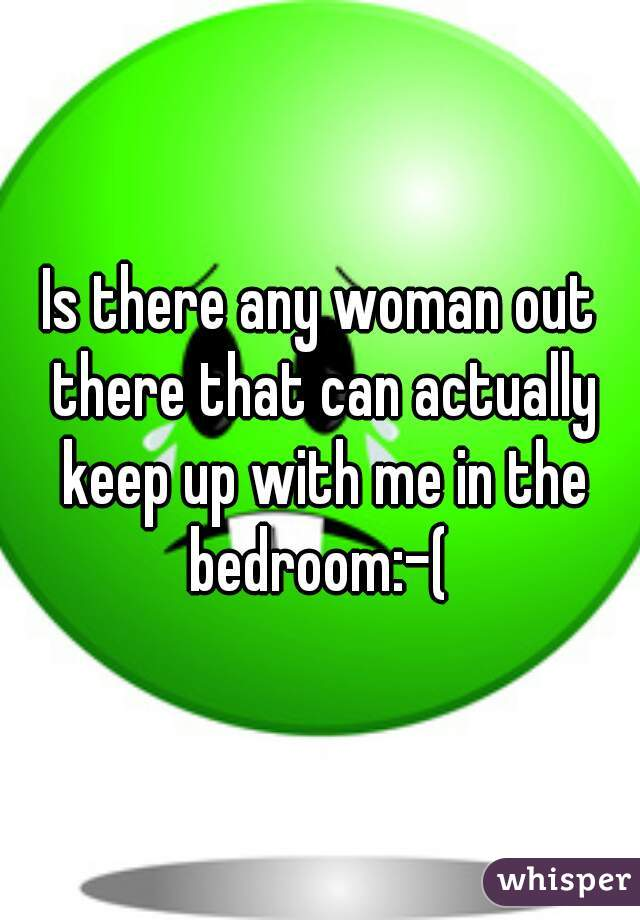 Is there any woman out there that can actually keep up with me in the bedroom:-(