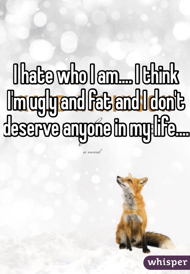 I hate who I am.... I think I'm ugly and fat and I don't deserve anyone in my life....