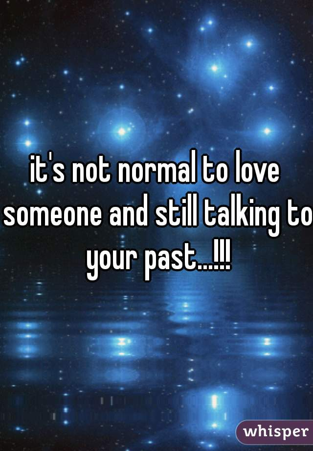 it's not normal to love someone and still talking to your past...!!!