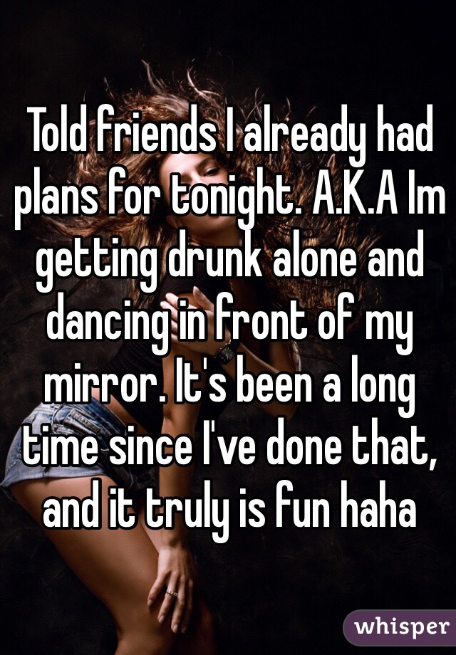 Told friends I already had plans for tonight. A.K.A Im getting drunk alone and dancing in front of my mirror. It's been a long time since I've done that, and it truly is fun haha
