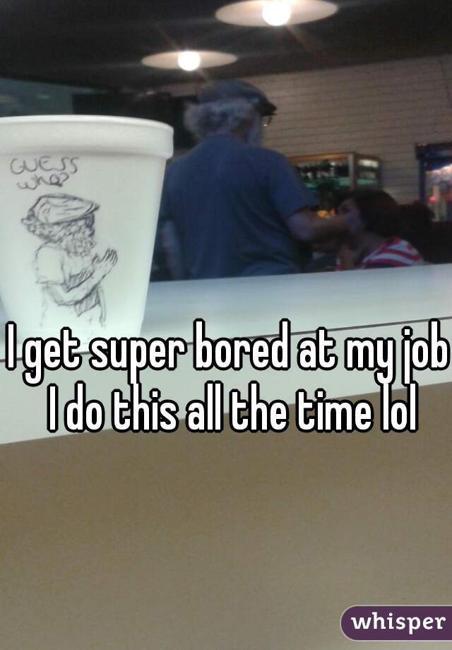 I get super bored at my job I do this all the time lol