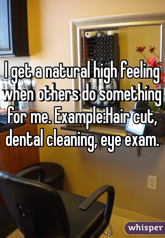 I get a natural high feeling when others do something for me. Example:Hair cut, dental cleaning, eye exam.