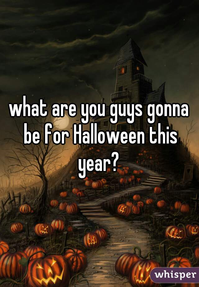 what are you guys gonna be for Halloween this year?