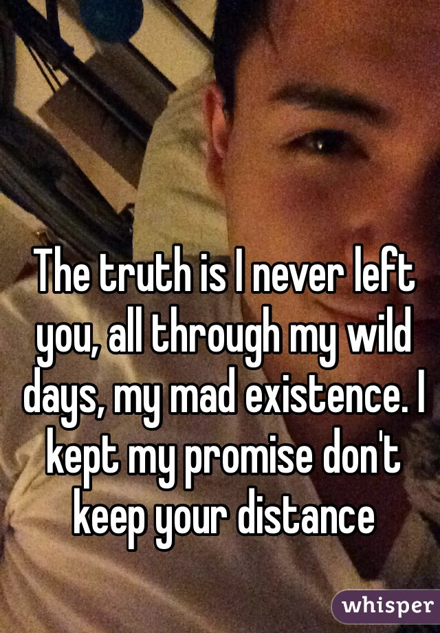 The truth is I never left you, all through my wild days, my mad existence. I kept my promise don't keep your distance