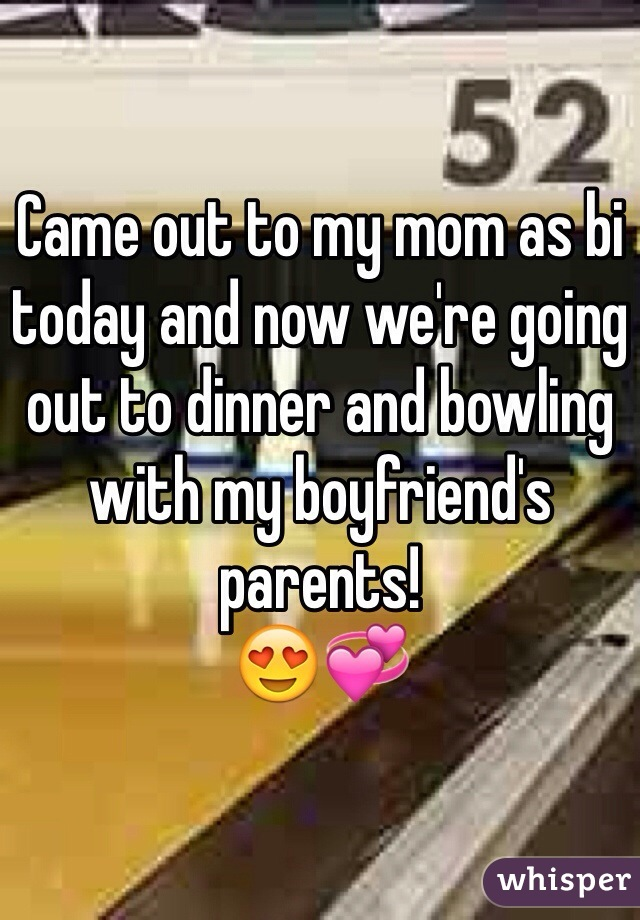 Came out to my mom as bi today and now we're going out to dinner and bowling with my boyfriend's parents! 😍💞