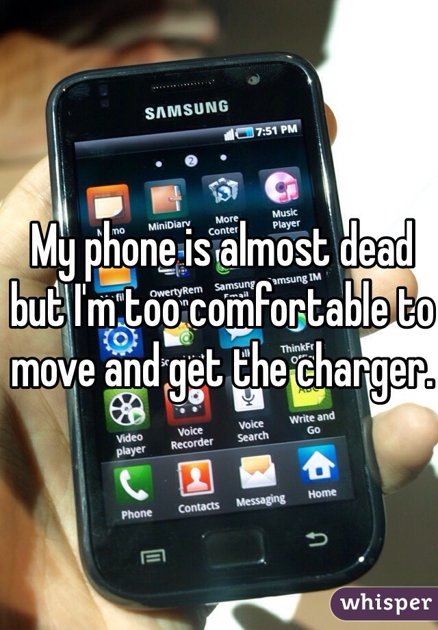 My phone is almost dead but I'm too comfortable to move and get the charger.