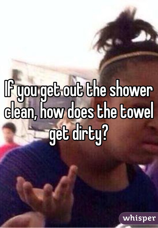 If you get out the shower clean, how does the towel get dirty?