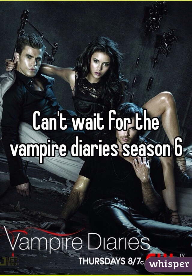 Can't wait for the vampire diaries season 6