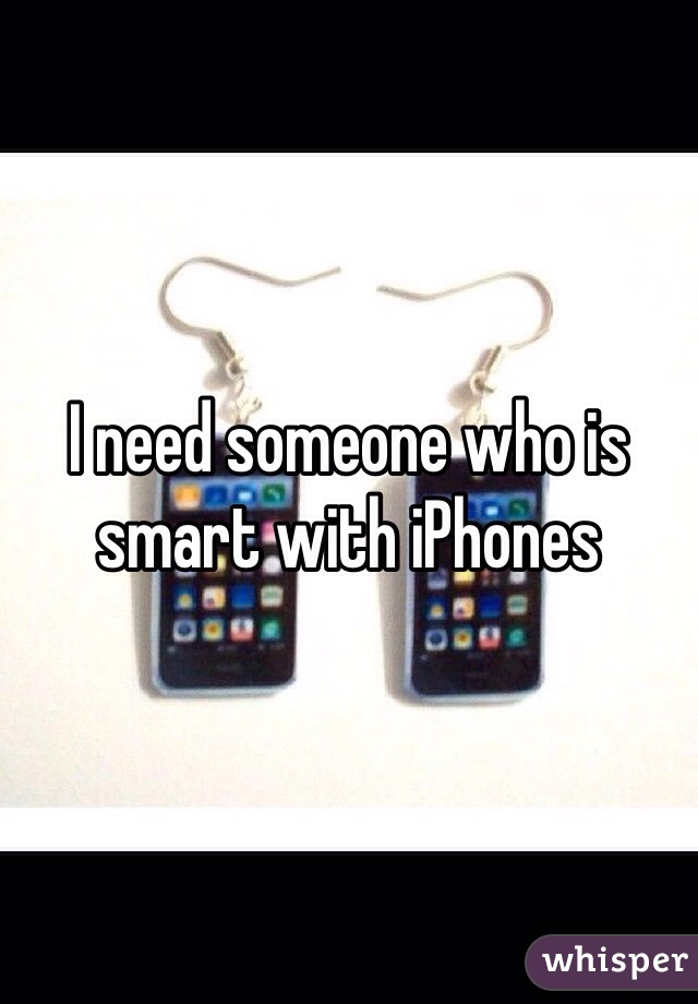 I need someone who is smart with iPhones
