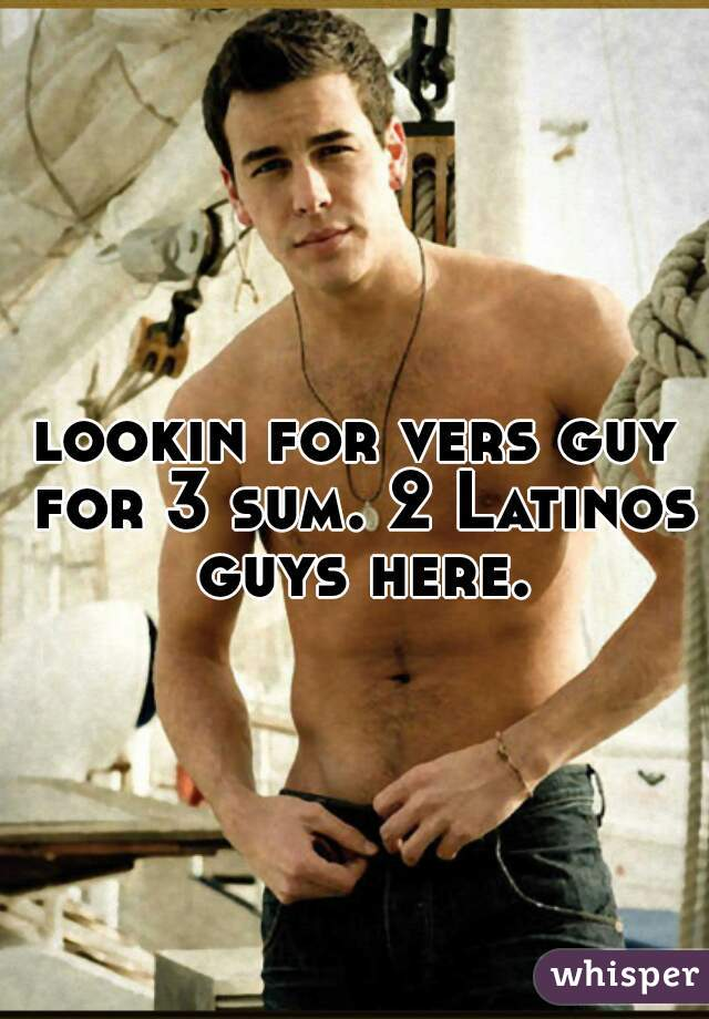 lookin for vers guy for 3 sum. 2 Latinos guys here.