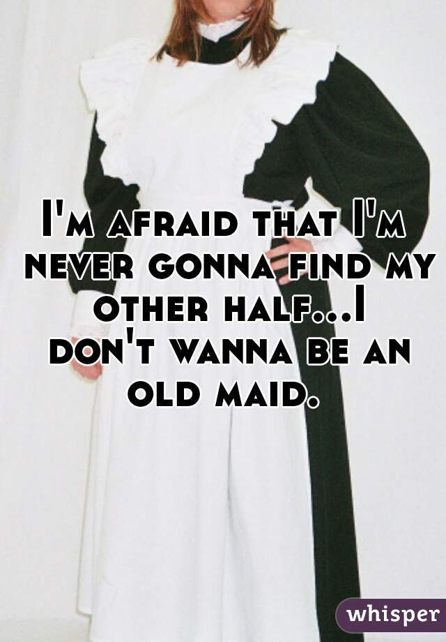I'm afraid that I'm never gonna find my other half...I don't wanna be an old maid.