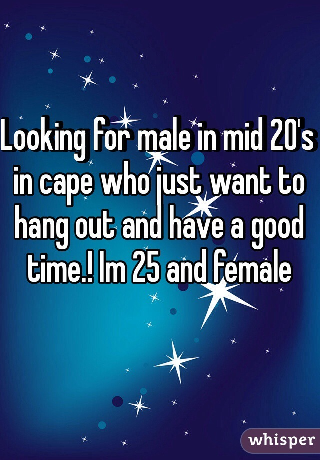 Looking for male in mid 20's in cape who just want to hang out and have a good time.! Im 25 and female