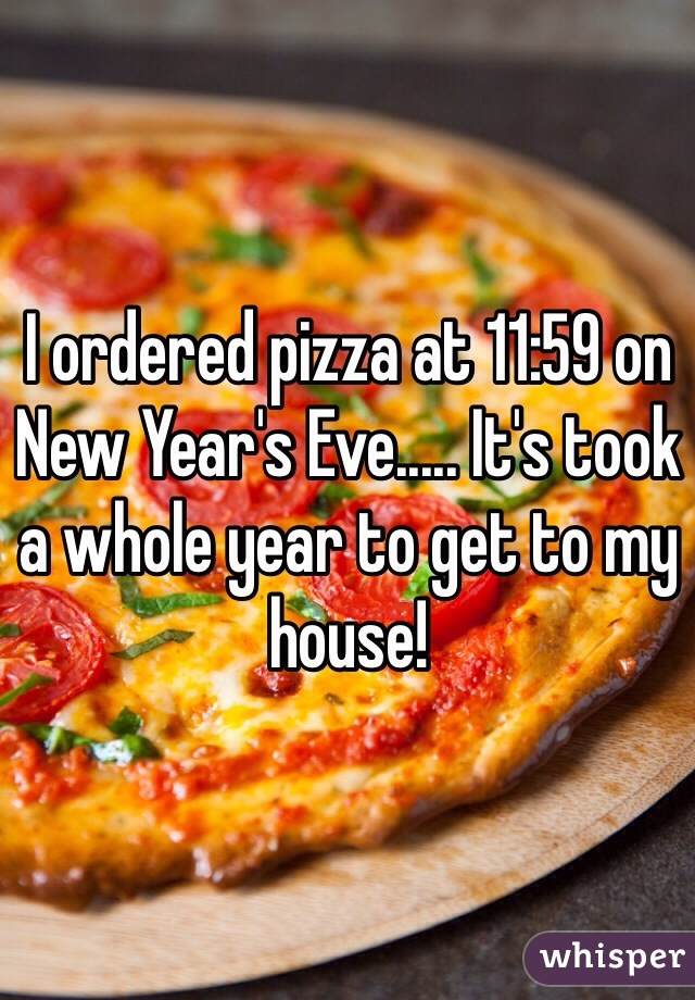 I ordered pizza at 11:59 on New Year's Eve..... It's took a whole year to get to my house!