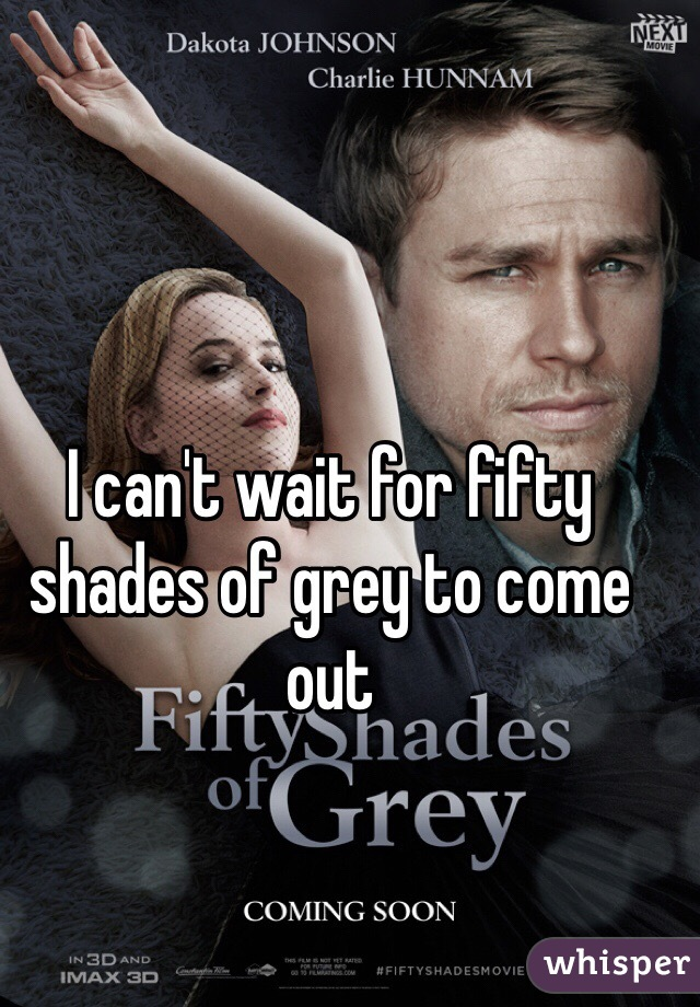 I can't wait for fifty shades of grey to come out