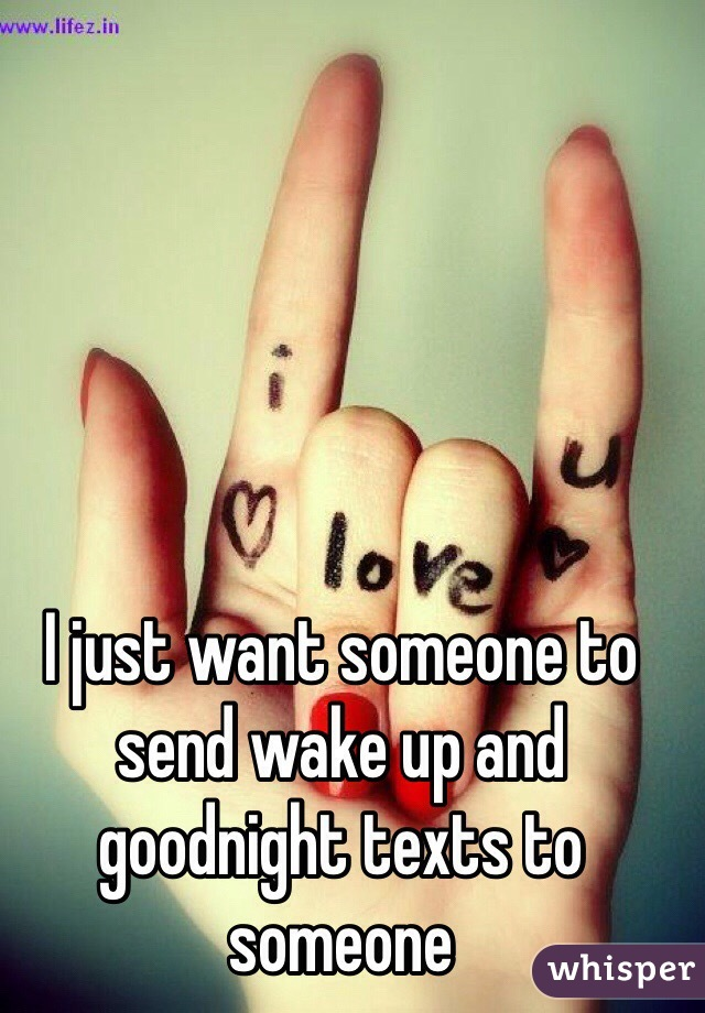 I just want someone to send wake up and goodnight texts to someone