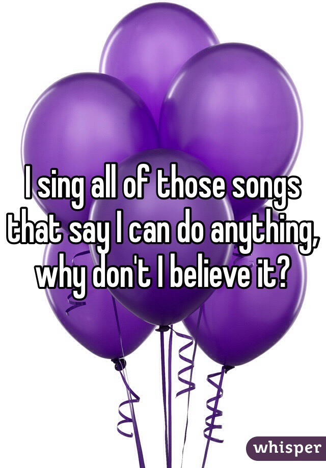 I sing all of those songs that say I can do anything, why don't I believe it?