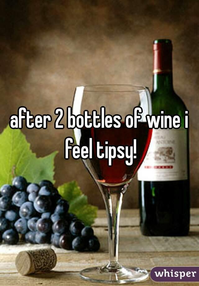 after 2 bottles of wine i feel tipsy!