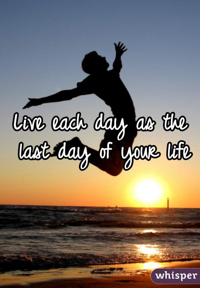 Live each day as the last day of your life