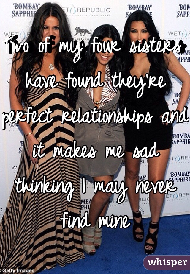 Two of my four sisters have found they're perfect relationships and it makes me sad thinking I may never find mine