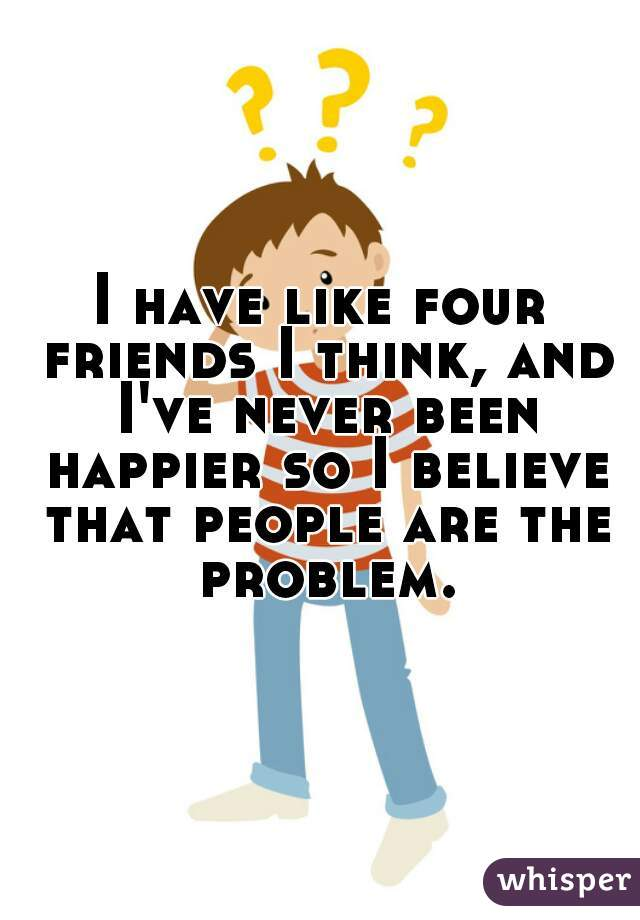 I have like four friends I think, and I've never been happier so I believe that people are the problem.