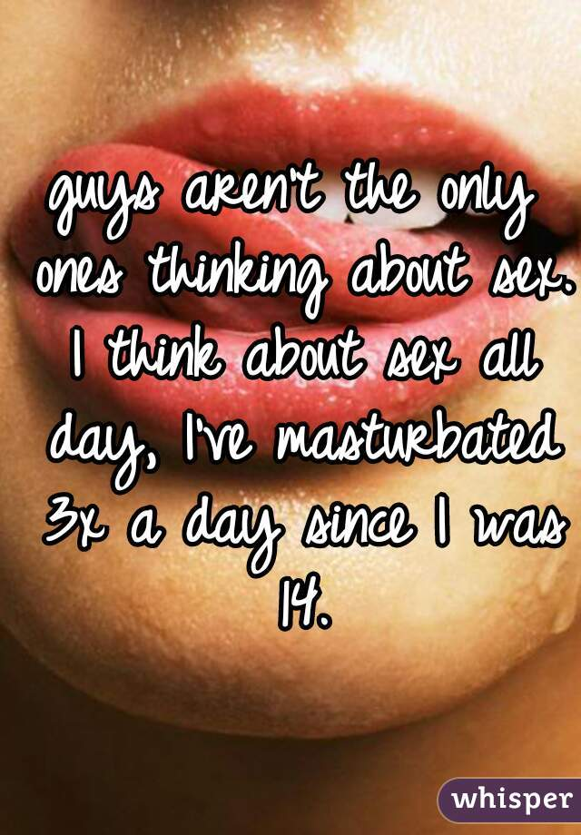 guys aren't the only ones thinking about sex. I think about sex all day, I've masturbated 3x a day since I was 14.