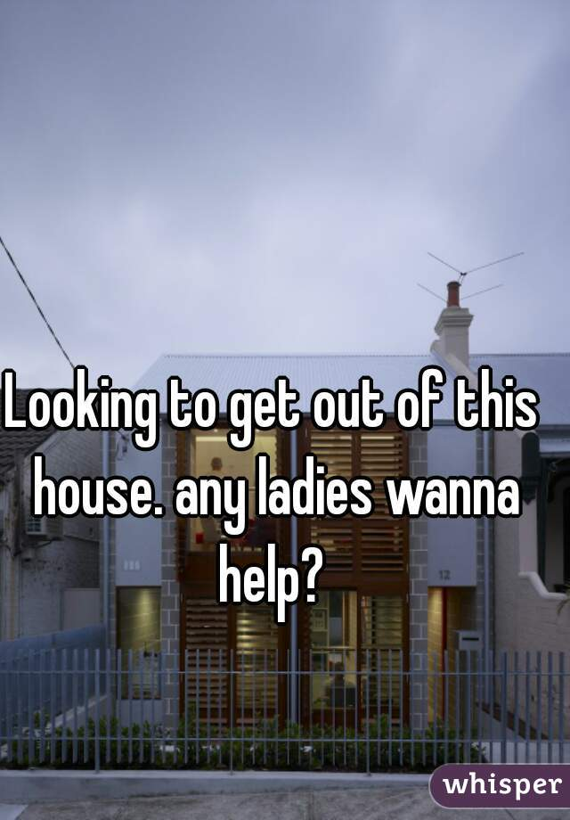 Looking to get out of this house. any ladies wanna help?