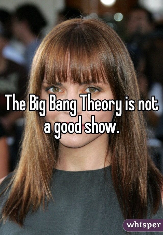 The Big Bang Theory is not a good show.