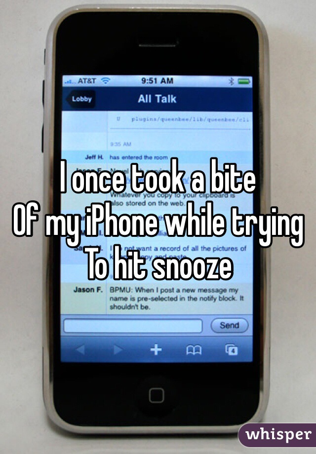 I once took a bite  Of my iPhone while trying To hit snooze