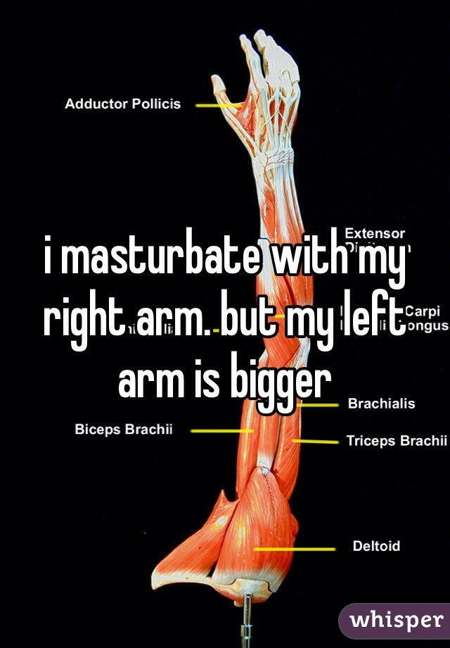 i masturbate with my right arm. but my left arm is bigger