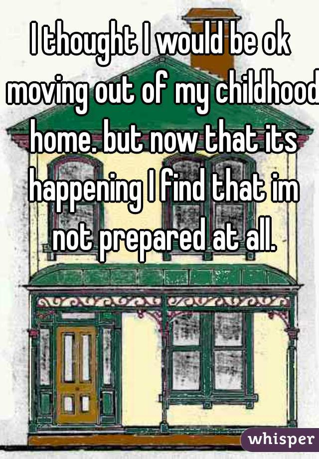 I thought I would be ok moving out of my childhood home. but now that its happening I find that im not prepared at all.