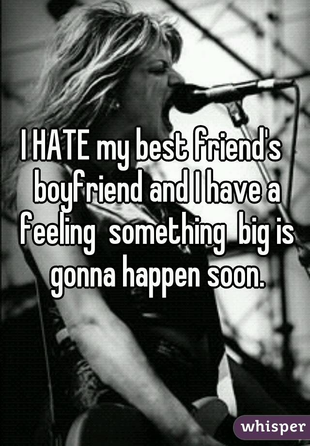 I HATE my best friend's  boyfriend and I have a feeling  something  big is gonna happen soon.