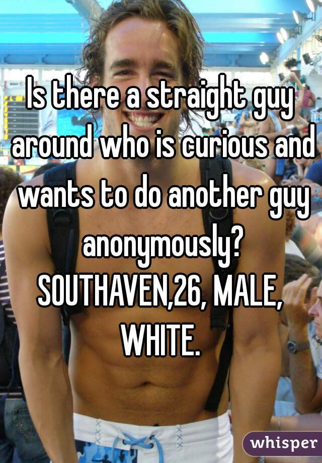 Is there a straight guy around who is curious and wants to do another guy anonymously? SOUTHAVEN,26, MALE, WHITE.
