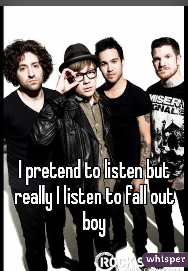 I pretend to listen but really I listen to fall out boy