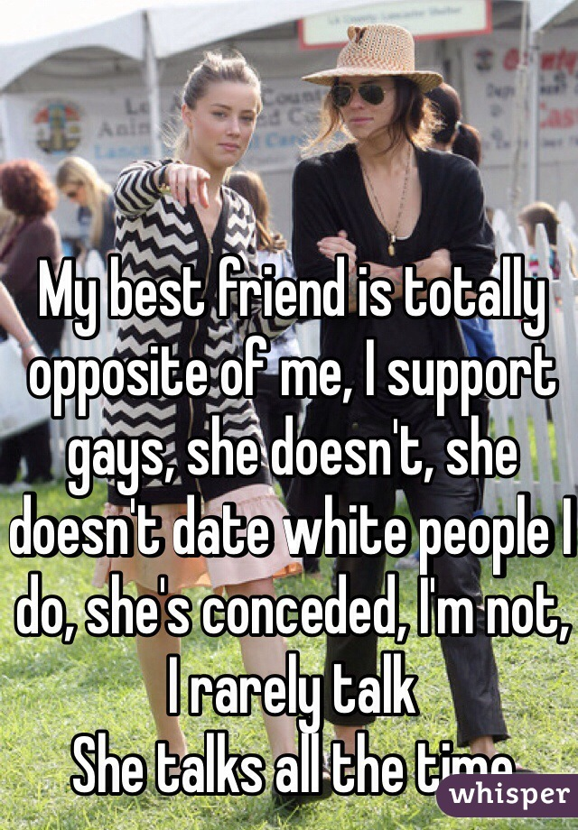 My best friend is totally opposite of me, I support gays, she doesn't, she doesn't date white people I do, she's conceded, I'm not, I rarely talk She talks all the time