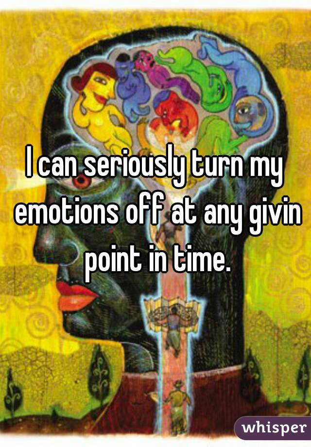 I can seriously turn my emotions off at any givin point in time.