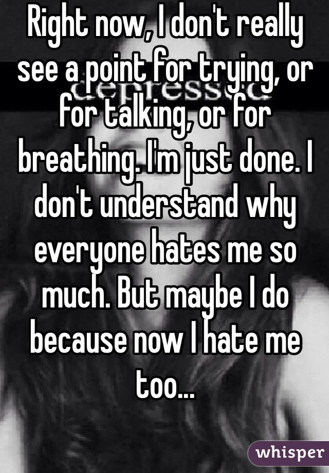 Right now, I don't really see a point for trying, or for talking, or for breathing. I'm just done. I don't understand why everyone hates me so much. But maybe I do because now I hate me too...