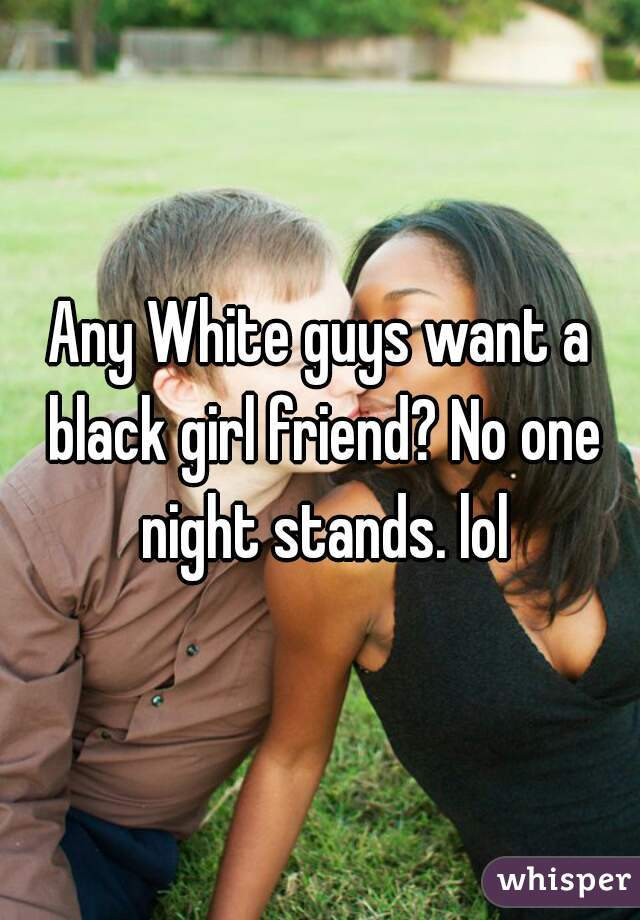 Any White guys want a black girl friend? No one night stands. lol