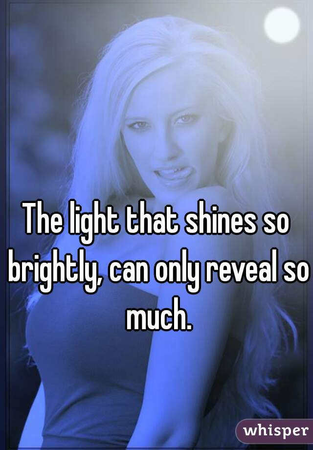 The light that shines so brightly, can only reveal so much.