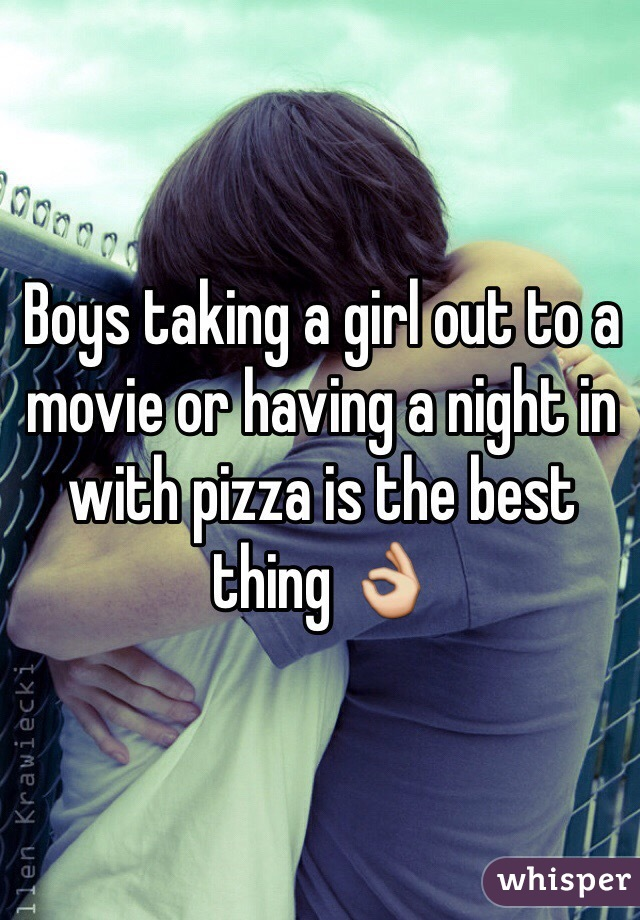 Boys taking a girl out to a movie or having a night in with pizza is the best thing 👌