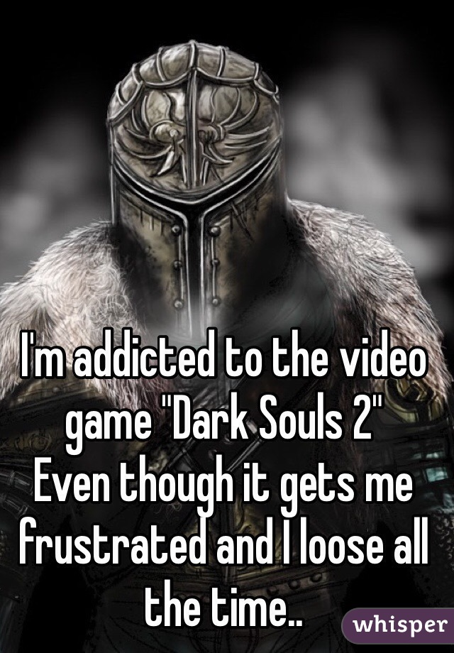 "I'm addicted to the video game ""Dark Souls 2"" Even though it gets me frustrated and I loose all the time.."