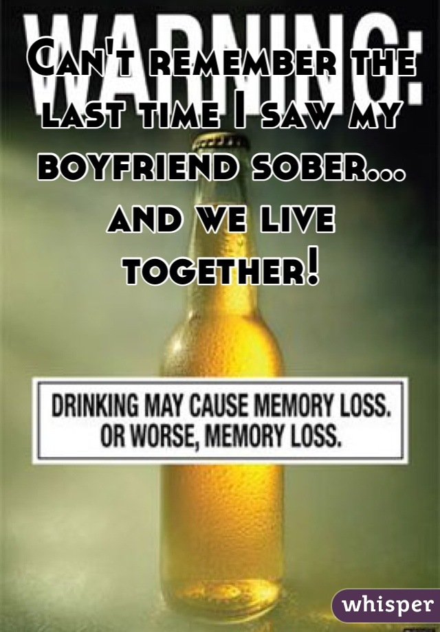 Can't remember the last time I saw my boyfriend sober... and we live together!
