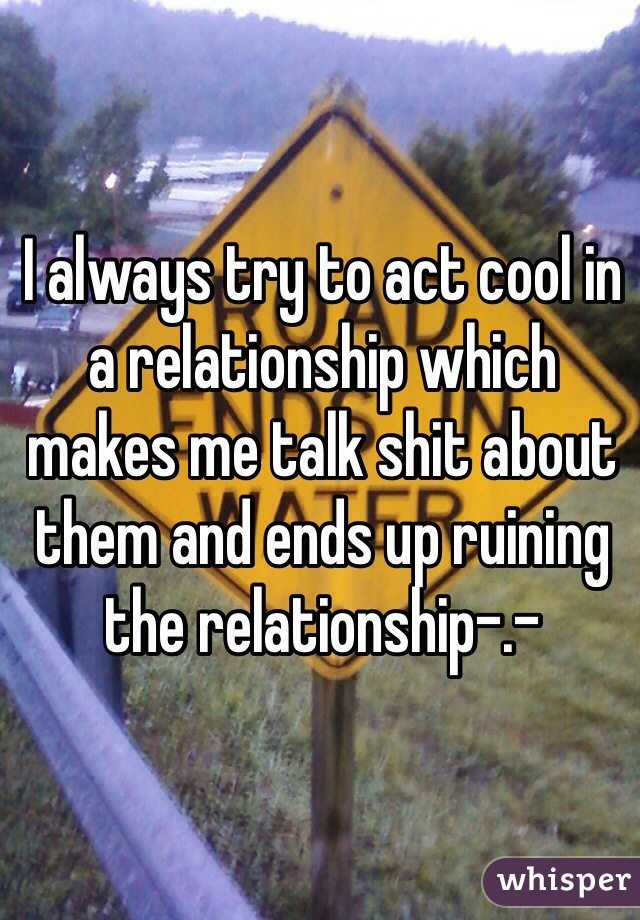 I always try to act cool in a relationship which makes me talk shit about them and ends up ruining the relationship-.-