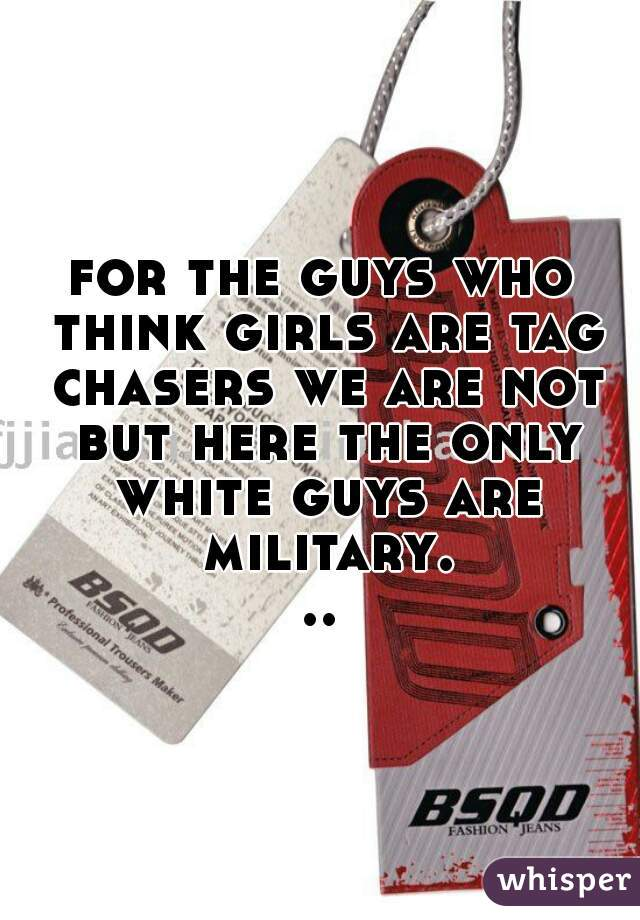 for the guys who think girls are tag chasers we are not but here the only white guys are military...
