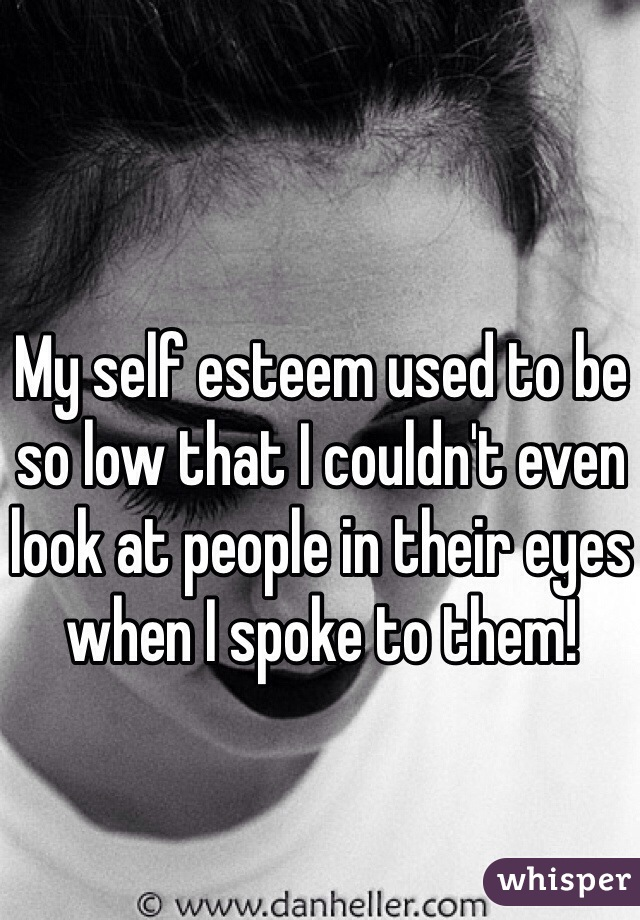 My self esteem used to be so low that I couldn't even look at people in their eyes when I spoke to them!